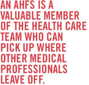 An AHFS is a valuable member of the health care team who can pick up where other medical professionals leave off.