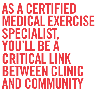 As A Certified Medical Exercise Specialist, you'll be a critical link between clinic and community