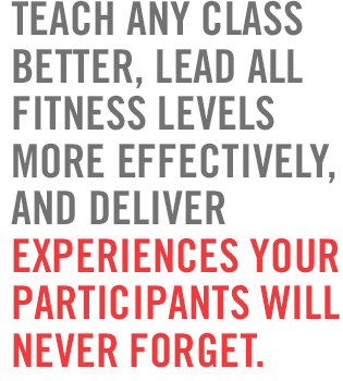 Teach any class better, lead all fitness levels more effectively, and deliver experiences your participants will never forget.