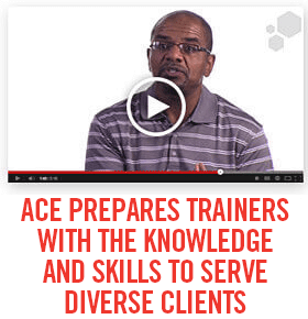 ACE PREPARES TRAINERS WITH THE KNOWLEDGE AND SKILLS TO SERVE DIVERSE CLIENTS
